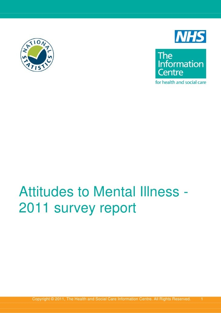 Attitudes to Mental Illness -2011 survey report  Copyright © 2011, The Health and Social Care Information Centre. All Righ...