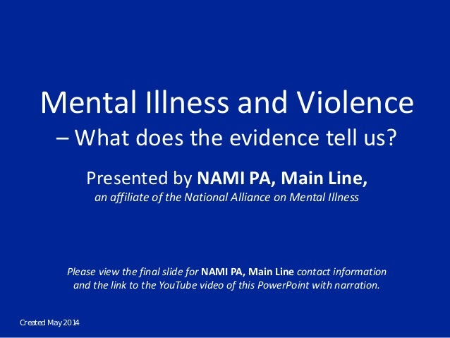 Created May 2014 Mental Illness and Violence – What does the evidence tell us? Presented by NAMI PA, Main Line, an affilia...