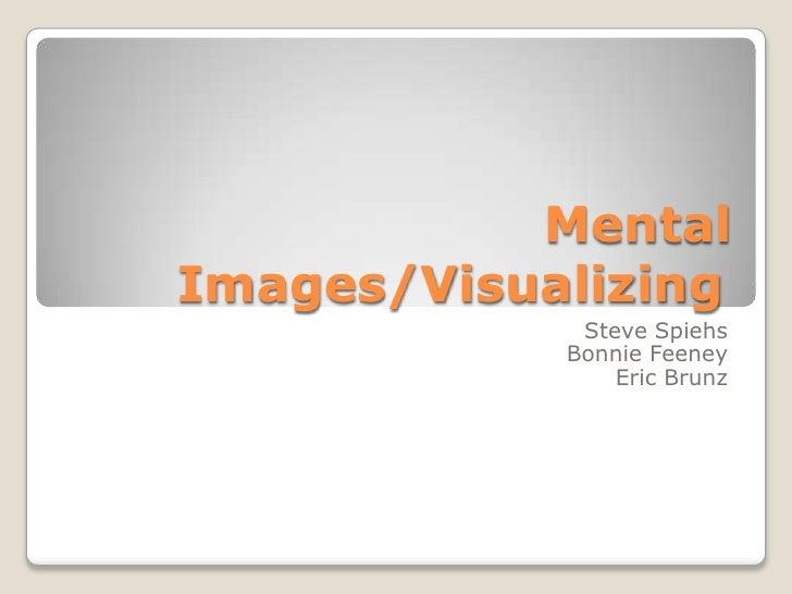 Mental Images/Visualizing<br />Steve Spiehs<br />Bonnie Feeney<br />Eric Brunz<br />