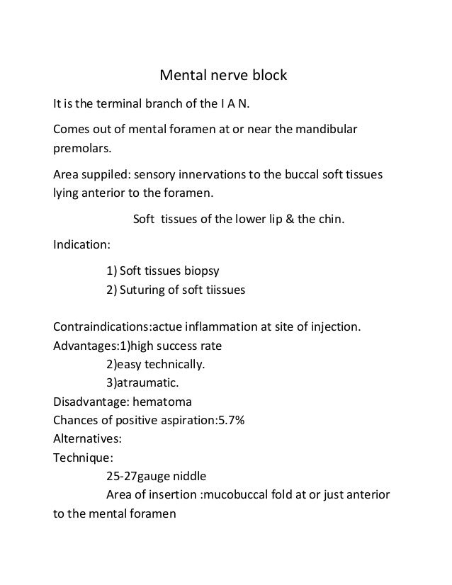Mental nerve block It is the terminal branch of the I A N. Comes out of mental foramen at or near the mandibular premolars...