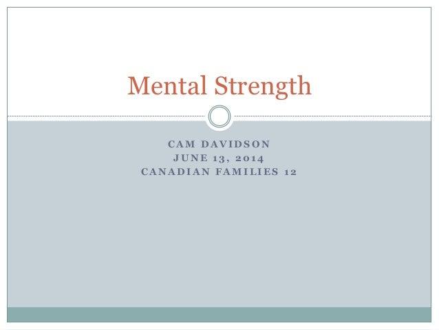 C A M D A V I D S O N J U N E 1 3 , 2 0 1 4 C A N A D I A N F A M I L I E S 1 2 Mental Strength