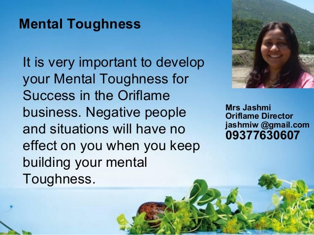 Mental ToughnessIt is very important to developyour Mental Toughness forSuccess in the Oriflamebusiness. Negative peoplean...