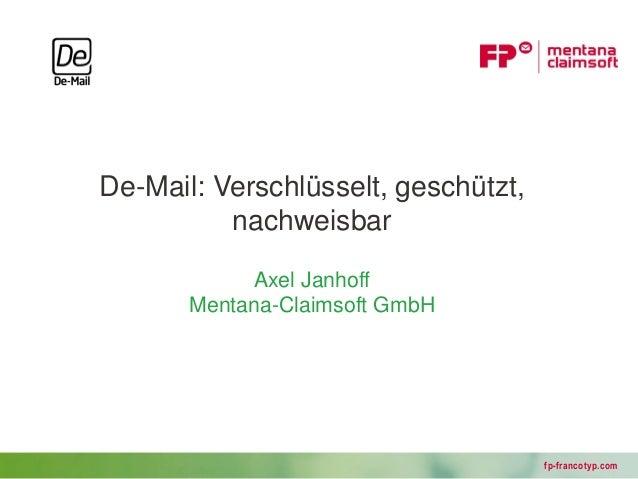 De-Mail: Verschlüsselt, geschützt,          nachweisbar            Axel Janhoff       Mentana-Claimsoft GmbH              ...