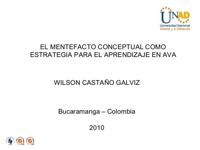 EL MENTEFACTO CONCEPTUAL COMO ESTRATEGIA PARA EL APRENDIZAJE EN AVA WILSON CASTAÑO GALVIZ Bucaramanga – Colombia 2010