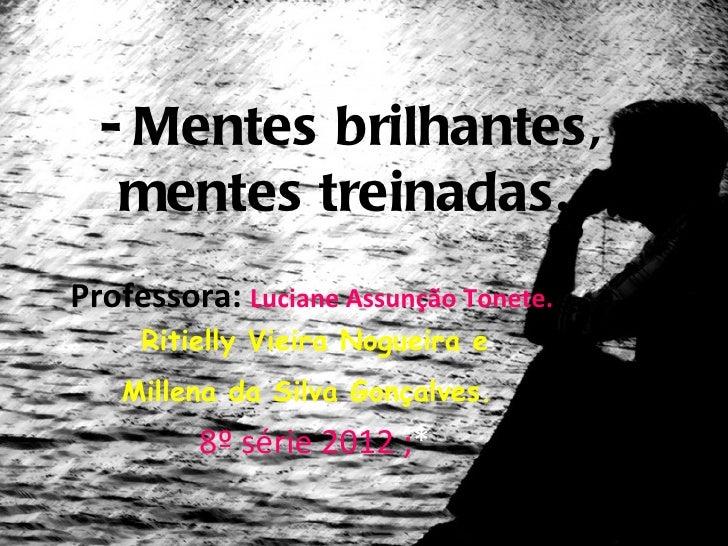 - Mentes brilhantes,   mentes treinadas.Professora: Luciane Assunção Tonete.     Ritielly Vieira Nogueira e   Millena da S...