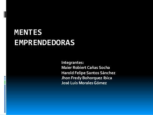 MENTES EMPRENDEDORAS Integrantes: Maier Robiert Cañas Socha Harold Felipe Santos Sánchez Jhon Fredy Bohorquez Ibica José L...