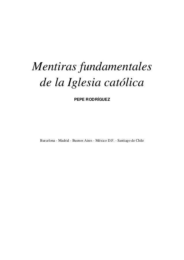Mentiras fundamentales de la Iglesia católica PEPE RODRÍGUEZ Barcelona - Madrid - Buenos Aires - México D.F. - Santiago de...