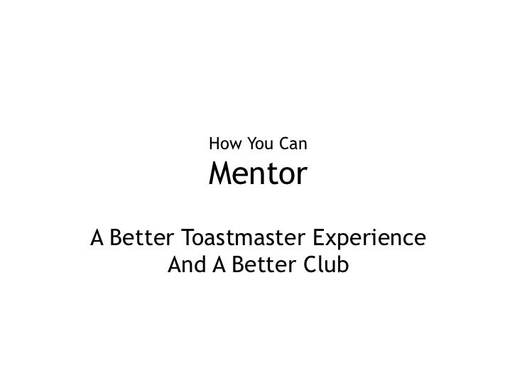 How You CanMentor<br />A Better Toastmaster Experience And A Better Club<br />