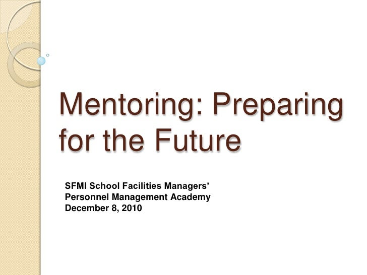 Mentoring: Preparingfor the FutureSFMI School Facilities Managers'Personnel Management AcademyDecember 8, 2010