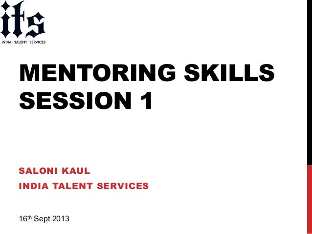 MENTORING SKILLS SESSION 1 SALONI KAUL INDIA TALENT SERVICES 16th Sept 2013 !