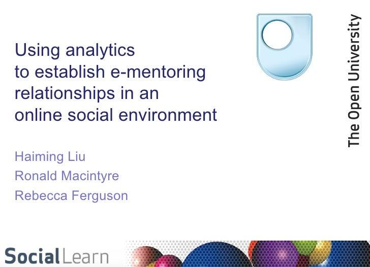 Using analyticsto establish e-mentoringrelationships in anonline social environmentHaiming LiuRonald MacintyreRebecca Ferg...