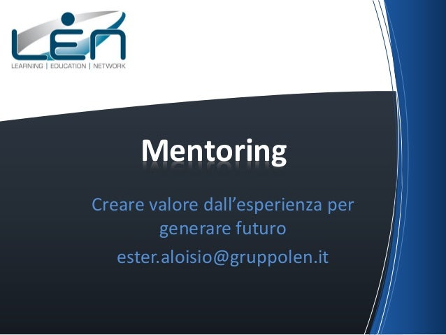 Mentoring Creare valore dall'esperienza per generare futuro ester.aloisio@gruppolen.it