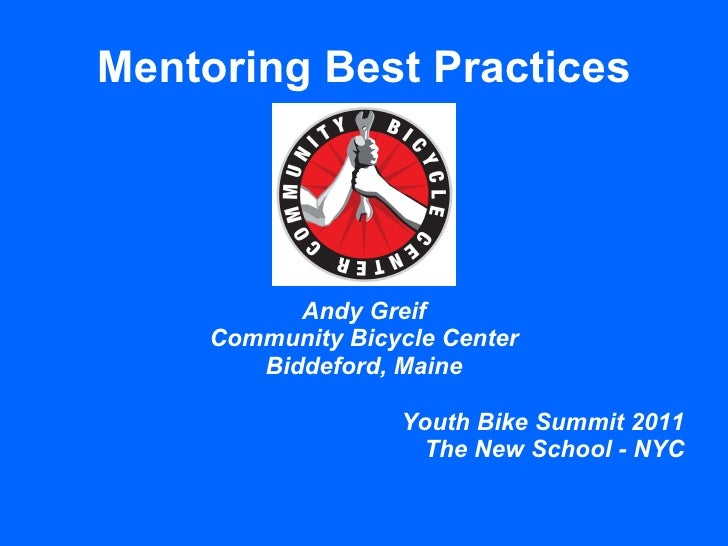 Mentoring Best Practices Andy Greif Community Bicycle Center Biddeford, Maine Youth Bike Summit 2011 The New School - NYC
