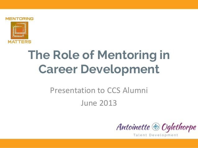 The Role of Mentoring in Career Development Presentation to CCS Alumni June 2013