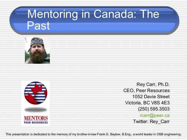 Mentoring in Canada: The Rey Carr, Ph.D. CEO, Peer Resources 1052 Davie Street Victoria, BC V8S 4E3 (250) 595.3503 rcarr@p...