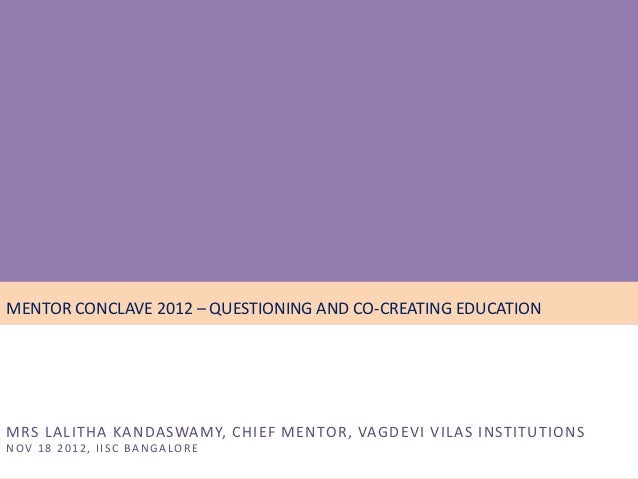 • November 16, 17, 18 - 2012MENTOR CONCLAVE 2012 – QUESTIONING AND CO-CREATING EDUCATIONMRS LALITHA KANDASWAMY, CHIEF MENT...