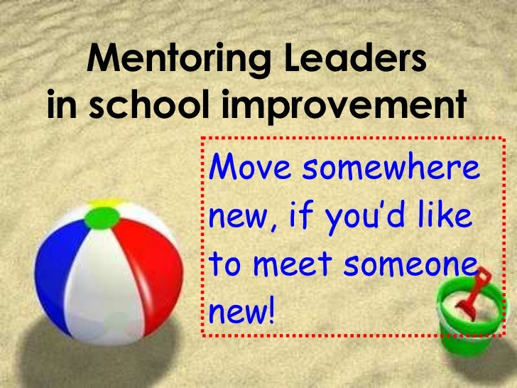 Mentoring Leaders in school improvement Move somewhere new, if you'd like to meet someone new!