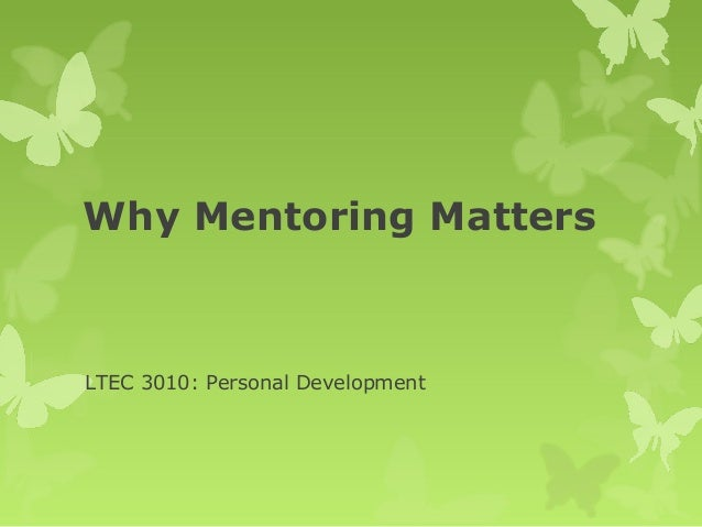 Why Mentoring Matters  LTEC 3010: Personal Development