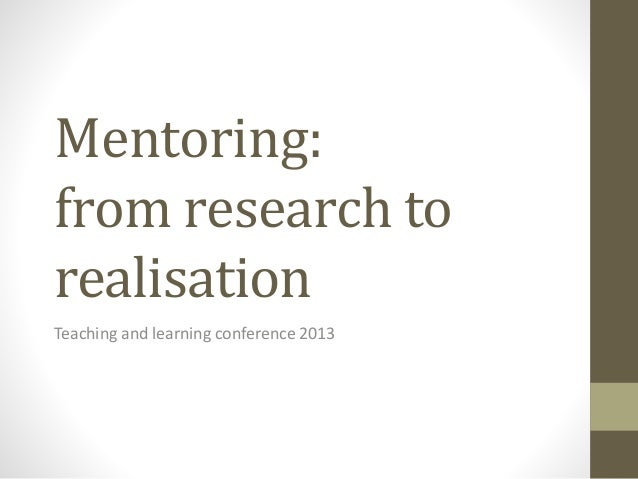 Mentoring: from research to realisation Teaching and learning conference 2013