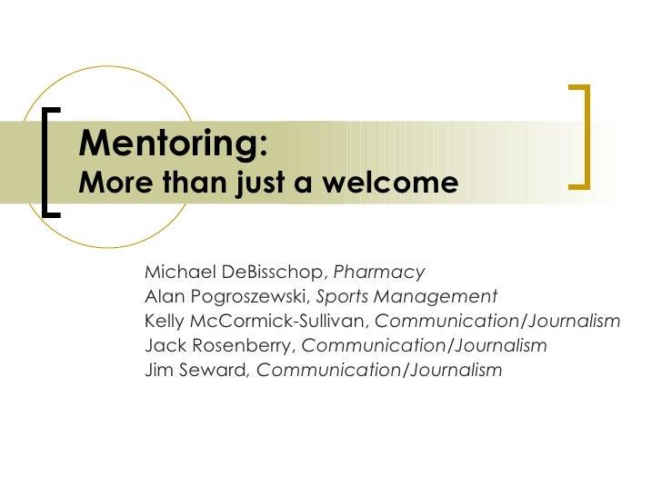Mentoring: More than just a welcome Michael DeBisschop,  Pharmacy Alan Pogroszewski,  Sports Management Kelly McCormick-Su...