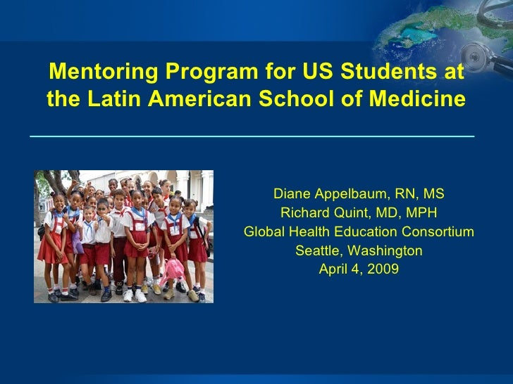 Mentoring Program for US Students at the Latin American School of Medicine Diane Appelbaum, RN, MS Richard Quint, MD, MPH ...