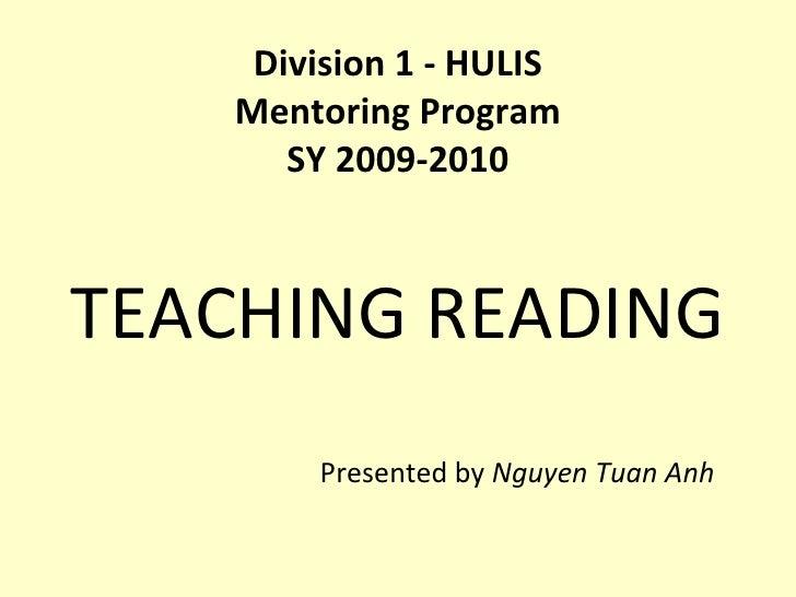 Division 1 - HULIS Mentoring Program SY 2009-2010 <ul><li>TEACHING READING </li></ul><ul><li>Presented by  Nguyen Tuan Anh...