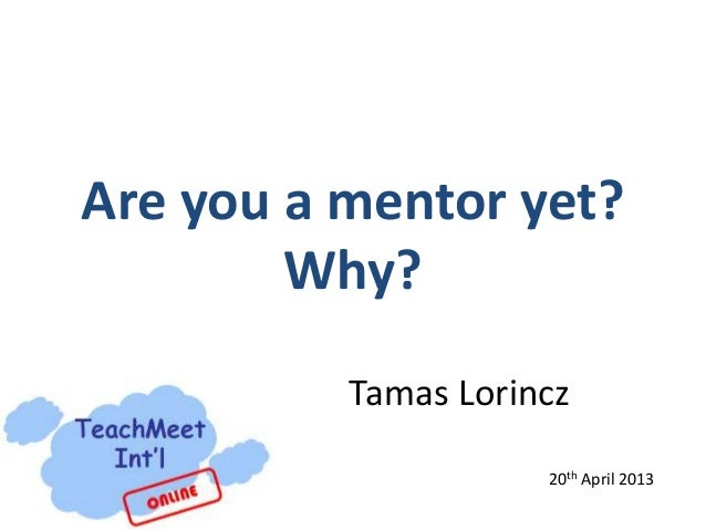 Are you a mentor yet?Why?Tamas Lorincz20th April 2013