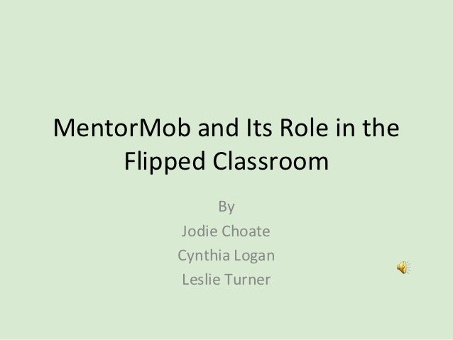 MentorMob and Its Role in the     Flipped Classroom                By          Jodie Choate          Cynthia Logan        ...
