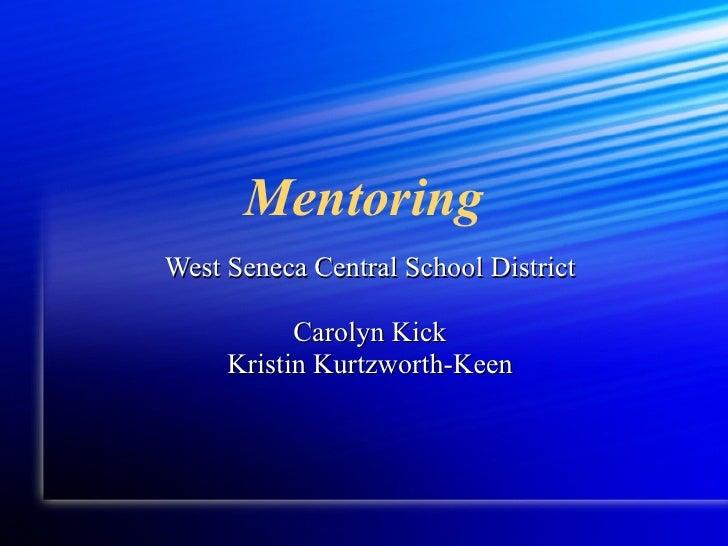 Mentoring <ul><li>West Seneca Central School District </li></ul><ul><li>Carolyn Kick </li></ul><ul><li>Kristin Kurtzworth-...