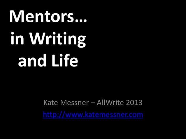 Mentors…in Writingand LifeKate Messner – AllWrite 2013http://www.katemessner.com