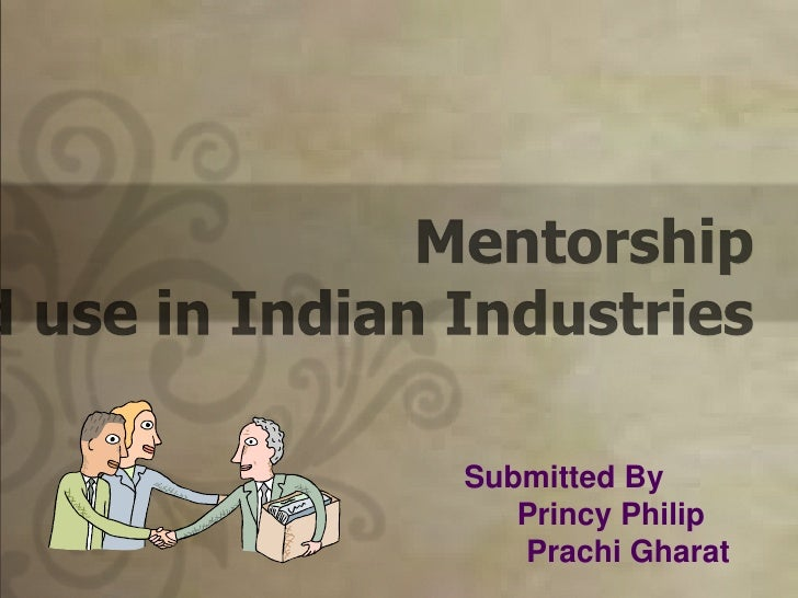 Mentorship<br />Concept and use in Indian Industries<br />Submitted By<br />Princy Philip <br />PrachiGharat<br />