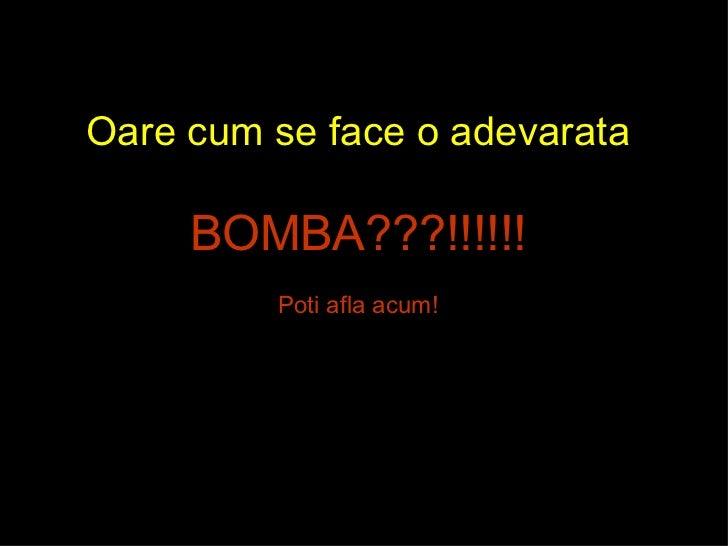 Oare cum se face o adevarata BOMBA???!!!!!! Poti afla acum!
