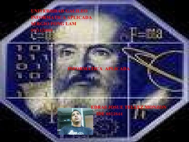 UNIVERSIDAD GALILEO INFORMATICA APLICADA SERGIO FONG LAM 07/11/2009 INFORMATICA  APLICADA EDRAS JOSUE TELLEZ MONZON IDE 08...