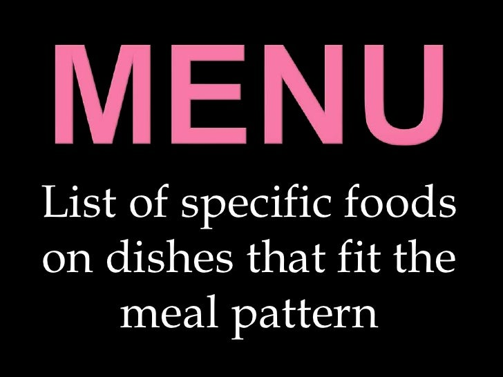 Menu<br />List of specific foods on dishes that fit the meal pattern<br />