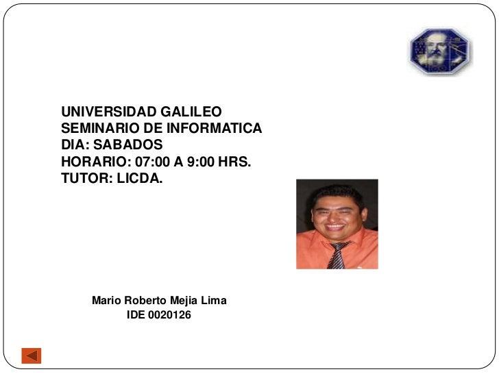 UNIVERSIDAD GALILEOSEMINARIO DE INFORMATICADIA: SABADOSHORARIO: 07:00 A 9:00 HRS.TUTOR: LICDA.   Mario Roberto Mejia Lima ...