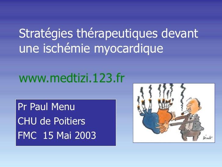 Stratégies thérapeutiques devant une ischémie myocardique  www.medtizi.123.fr Pr Paul Menu CHU de Poitiers FMC  15 Mai 2003