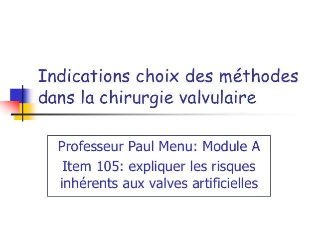 Indications choix des méthodesdans la chirurgie valvulaire  Professeur Paul Menu: Module A   Item 105: expliquer les risqu...