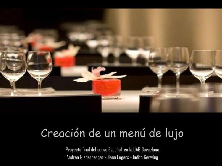 Creación de un menú de lujo Proyecto final del curso Español  en la UAB Barcelona Andrea Niederberger -Diana Lögers -Judit...