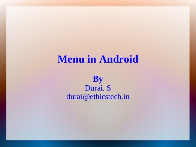 Menu in Android        By      Durai. S durai@ethicstech.in