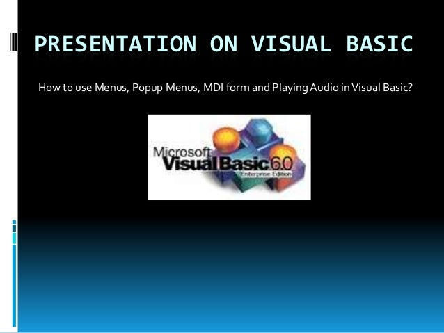 PRESENTATION ON VISUAL BASICHow to use Menus, Popup Menus, MDI form and Playing Audio in Visual Basic?