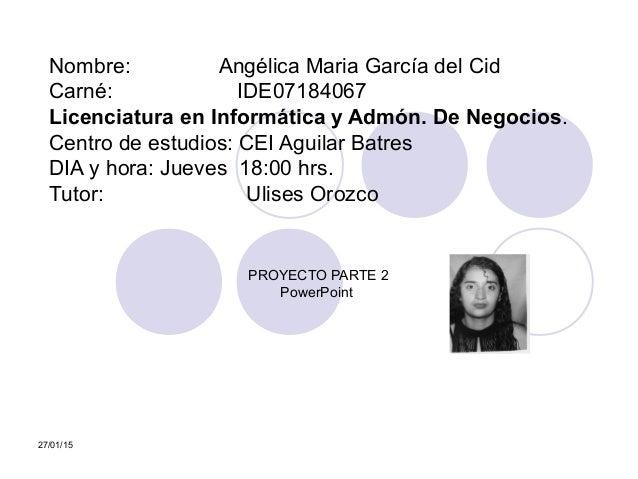 27/01/15 PARTE 1Nombre: Angélica Maria García del Cid Carné: IDE07184067 Licenciatura en Informática y Admón. De Negocios....