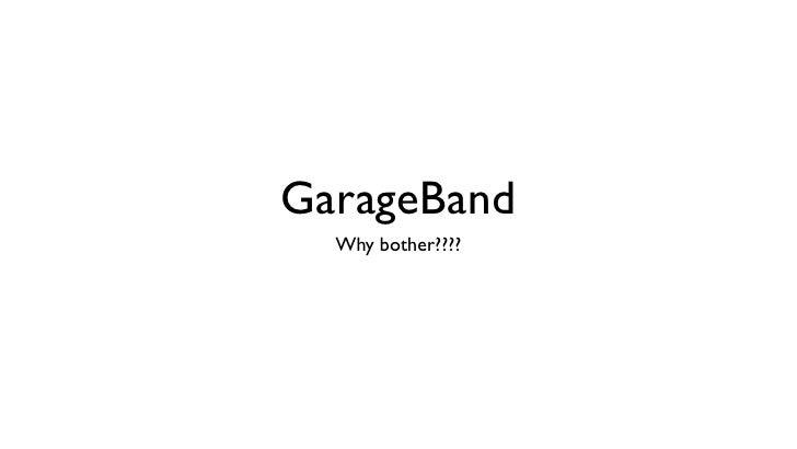 GarageBand  Why bother????