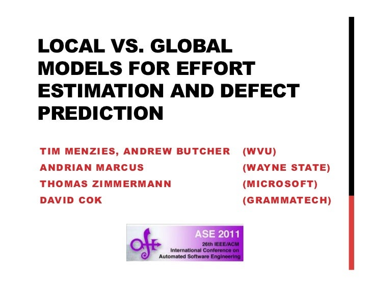 LOCAL VS. GLOBALMODELS FOR EFFORTESTIMATION AND DEFECTPREDICTIONTIM MENZIES, ANDREW BUTCHER   (WVU)ANDRIAN MARCUS         ...