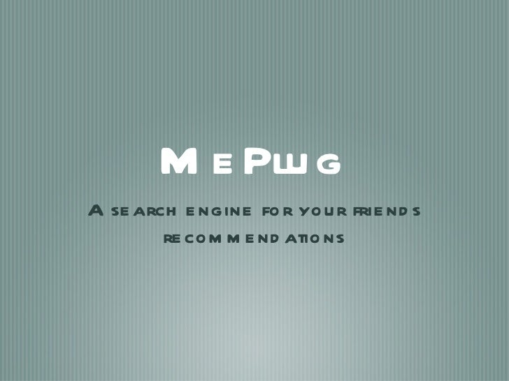 MePlug <ul><li>A search engine for your friends recommendations </li></ul>
