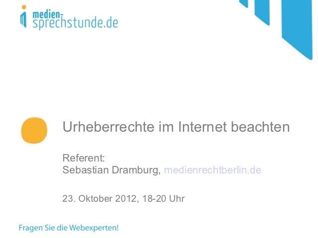 Urheberrechte im Internet beachtenReferent:Sebastian Dramburg, medienrechtberlin.de23. Oktober 2012, 18-20 Uhr