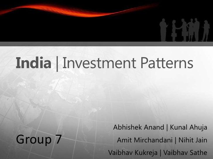 India | Investment Patterns               Abhishek Anand | Kunal AhujaGroup 7         Amit Mirchandani | Nihit Jain       ...