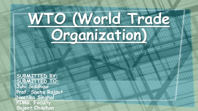 WTO (World Trade Organization) SUBMITTED BY: SUBMITTED TO: Juhi Siddhqui Prof. Sneha Rajput Neetika Singhal PIMG, Faculty ...