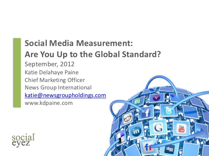 Social Media Measurement:Are You Up to the Global Standard?September, 2012Katie Delahaye PaineChief Marketing OfficerNews ...