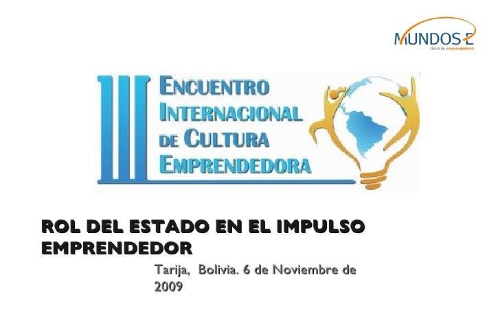 ROL DEL ESTADO EN EL IMPULSO EMPRENDEDOR Tarija,  Bolivia. 6 de Noviembre de 2009