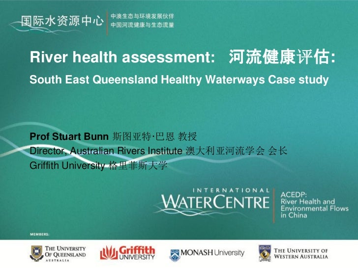 River health assessment: 河流健康评估:South East Queensland Healthy Waterways Case studyProf Stuart Bunn 斯图亚特·巴恩 教授Director, Aus...